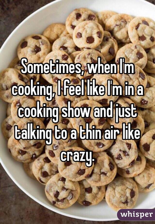 Sometimes, when I'm cooking, I feel like I'm in a cooking show and just talking to a thin air like crazy.