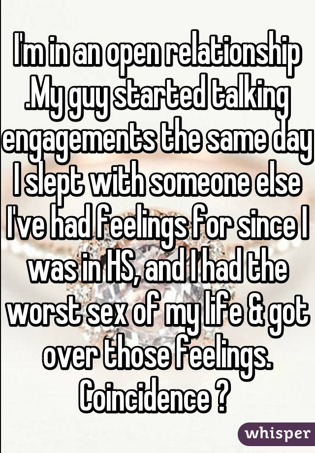 I'm in an open relationship .My guy started talking engagements the same day I slept with someone else I've had feelings for since I was in HS, and I had the worst sex of my life & got over those feelings. Coincidence ?