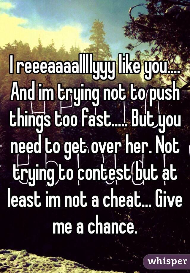 I reeeaaaallllyyy like you.... And im trying not to push things too fast..... But you need to get over her. Not trying to contest but at least im not a cheat... Give me a chance.