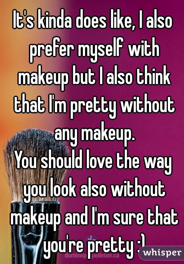 It S Kinda Does Like I Also Prefer Myself With Makeup But Think That