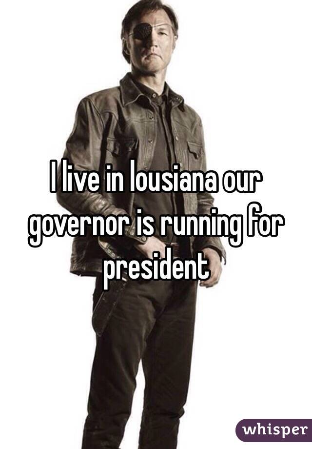 I live in lousiana our governor is running for president