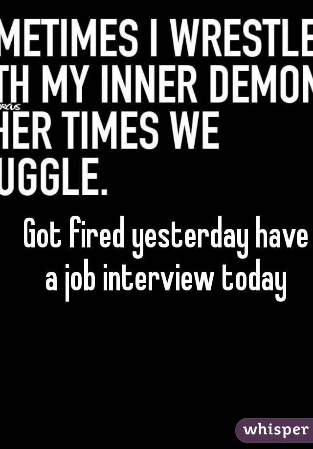 Got fired yesterday have a job interview today