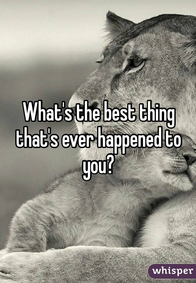 What's the best thing that's ever happened to you?