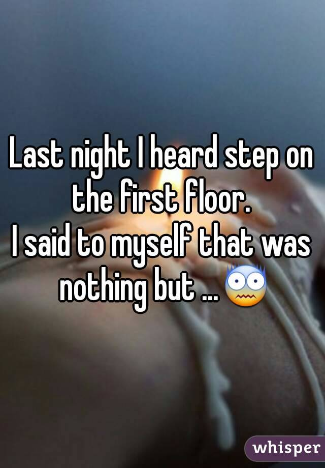 Last night I heard step on the first floor.  I said to myself that was nothing but ...😨