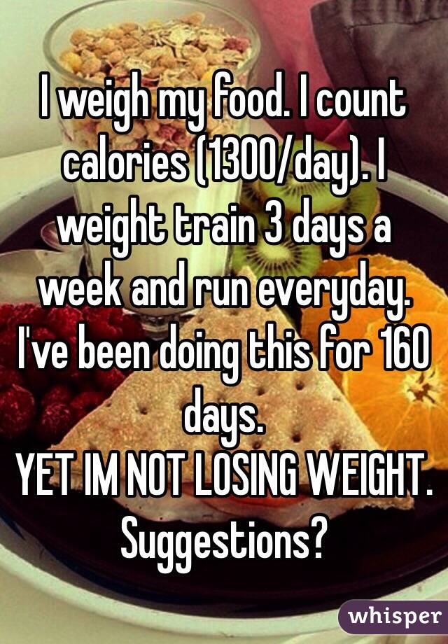 I weigh my food. I count calories (1300/day). I weight train 3 days a week and run everyday. I've been doing this for 160 days.  YET IM NOT LOSING WEIGHT.  Suggestions?