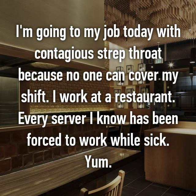 I'm going to my job today with contagious strep throat because no one can cover my shift. I work at a restaurant. Every server I know has been forced to work while sick. Yum.