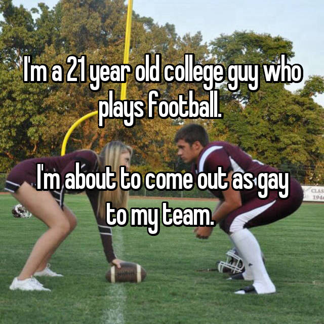 I'm a 21 year old college guy who plays football.   I'm about to come out as gay to my team.