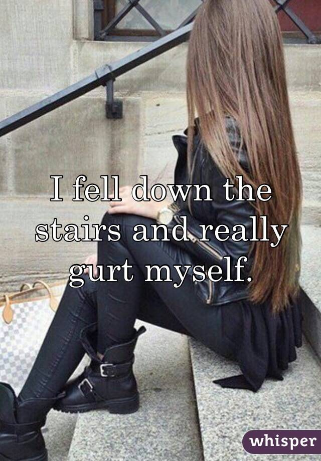 I fell down the stairs and really gurt myself.