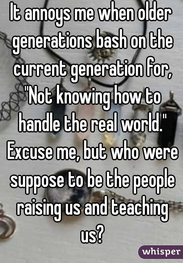"It annoys me when older generations bash on the current generation for, ""Not knowing how to handle the real world."" Excuse me, but who were suppose to be the people raising us and teaching us?"