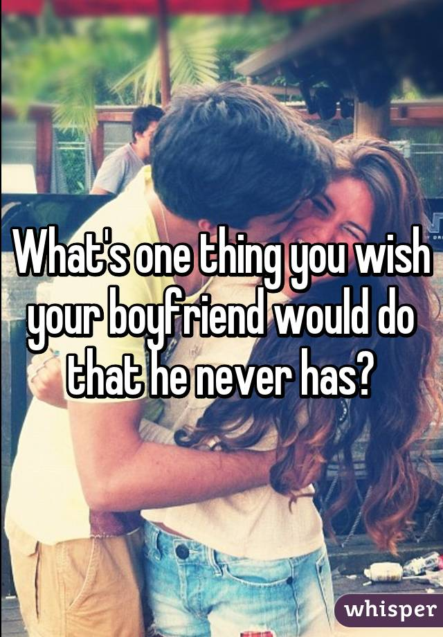 What's one thing you wish your boyfriend would do that he never has?