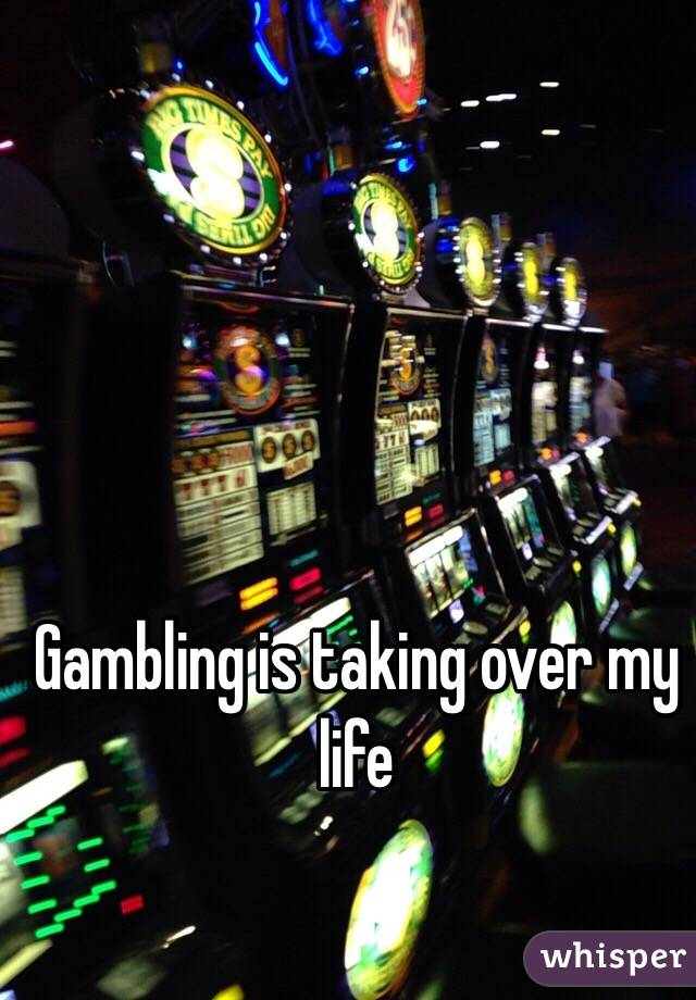Gambling is taking over my life