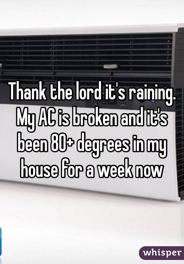 Thank the lord it's raining. My AC is broken and it's been 80+ degrees in my house for a week now