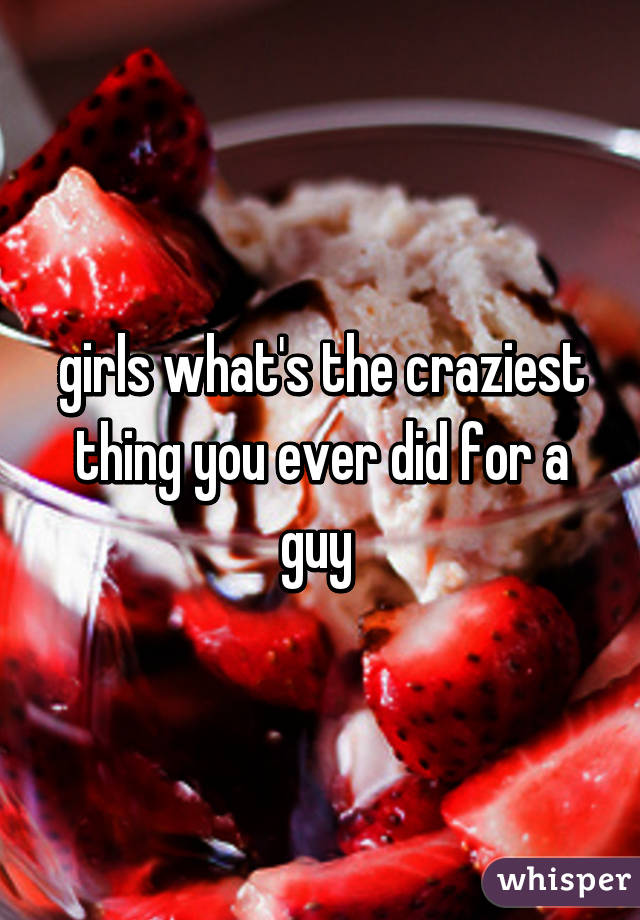 girls what's the craziest thing you ever did for a guy