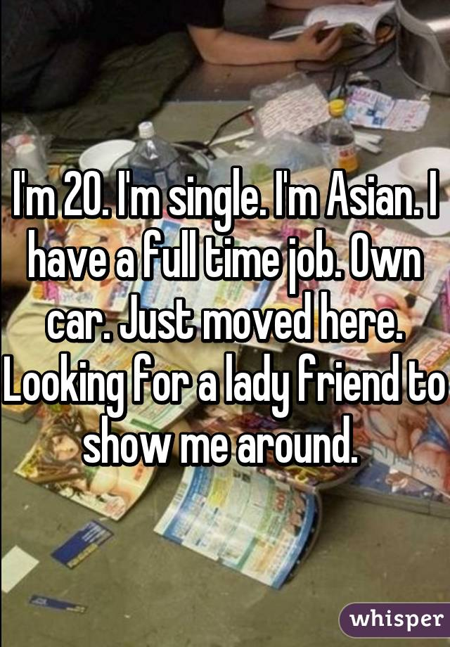 I'm 20. I'm single. I'm Asian. I have a full time job. Own car. Just moved here. Looking for a lady friend to show me around.