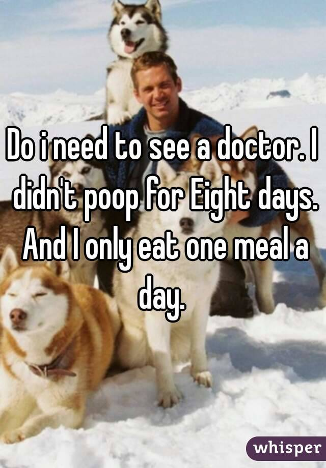 Do i need to see a doctor. I didn't poop for Eight days. And I only eat one meal a day.