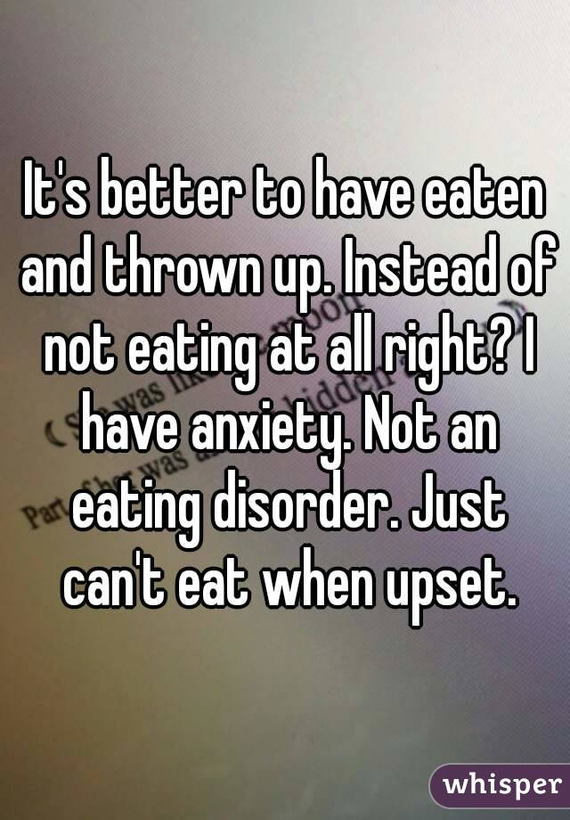 It's better to have eaten and thrown up. Instead of not eating at all right? I have anxiety. Not an eating disorder. Just can't eat when upset.