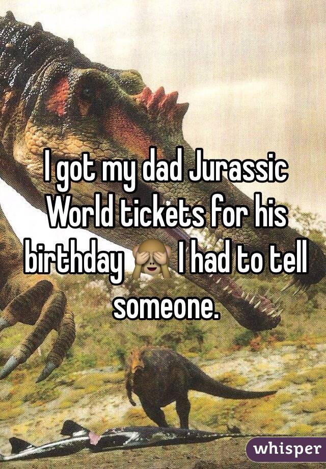I got my dad Jurassic World tickets for his birthday 🙈 I had to tell someone.