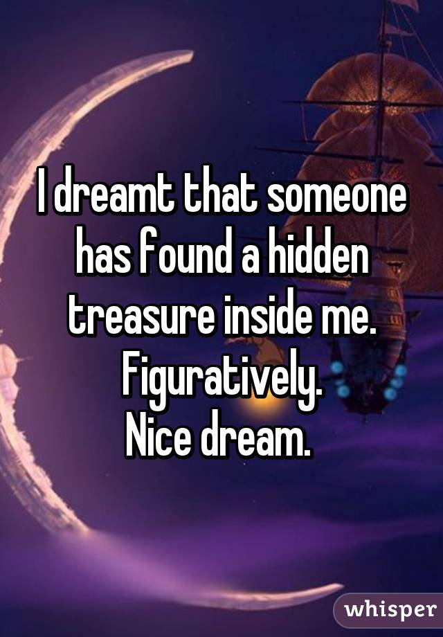 I dreamt that someone has found a hidden treasure inside me. Figuratively. Nice dream.