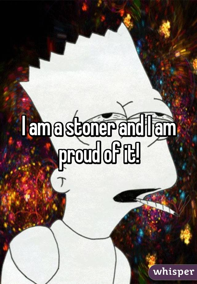 I am a stoner and I am proud of it!