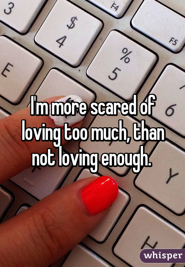 I'm more scared of loving too much, than not loving enough.