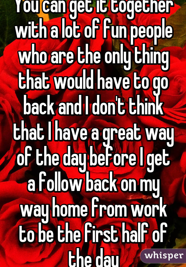 You can get it together with a lot of fun people who are the only thing that would have to go back and I don't think that I have a great way of the day before I get a follow back on my way home from work to be the first half of the day