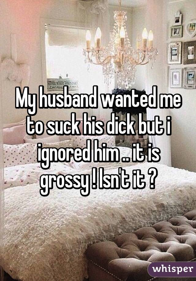 My husband wanted me to suck his dick but i ignored him .. it is grossy ! Isn't it ?