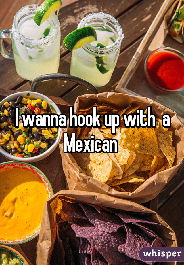 I wanna hook up with  a Mexican