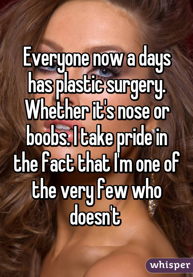 Everyone now a days has plastic surgery. Whether it's nose or boobs. I take pride in the fact that I'm one of the very few who doesn't