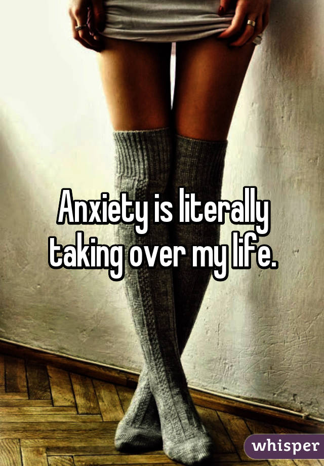 Anxiety is literally taking over my life.