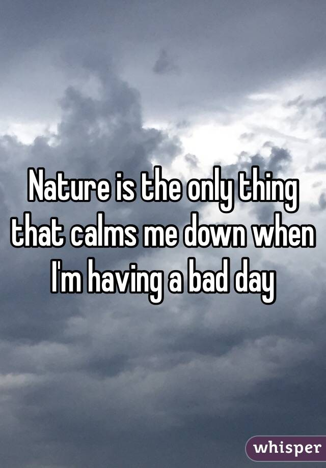 Nature is the only thing that calms me down when I'm having a bad day
