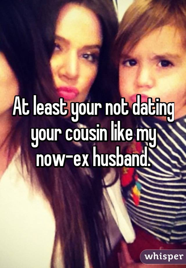 least your not dating your cousin like my now ex husband  Whisper