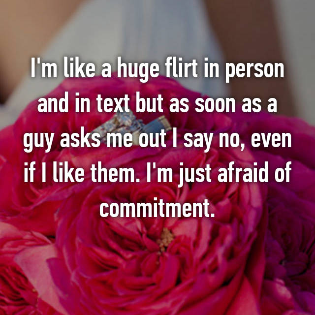 I'm like a huge flirt in person and in text but as soon as a guy asks me out I say no, even if I like them. I'm just afraid of commitment.