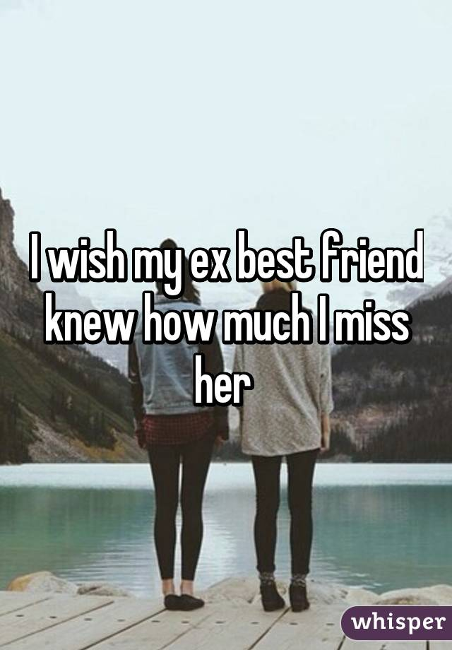 I miss my ex-best friend :(?