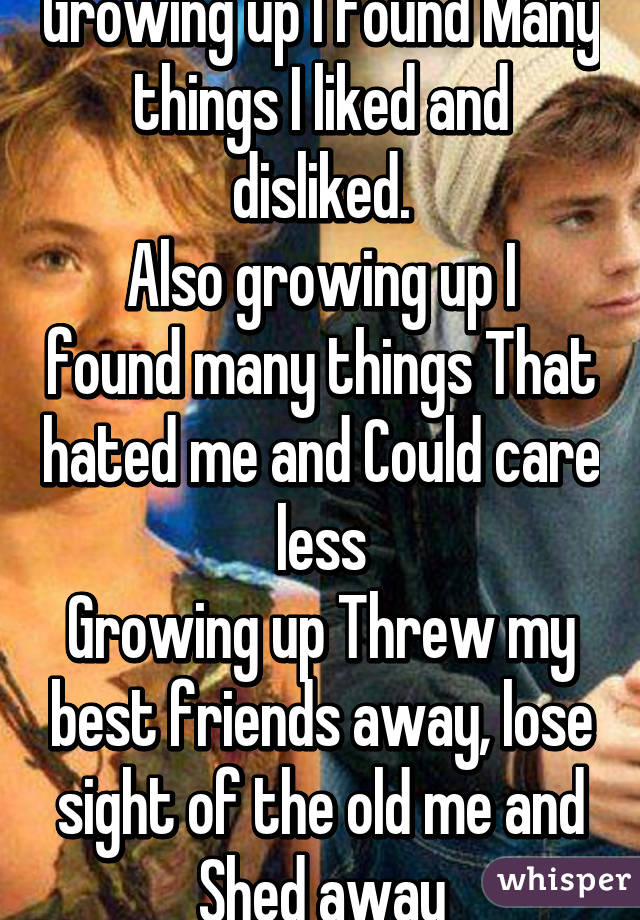 Growing up I found Many things I liked and disliked. Also growing up I found many things That hated me and Could care less Growing up Threw my best friends away, lose sight of the old me and Shed away