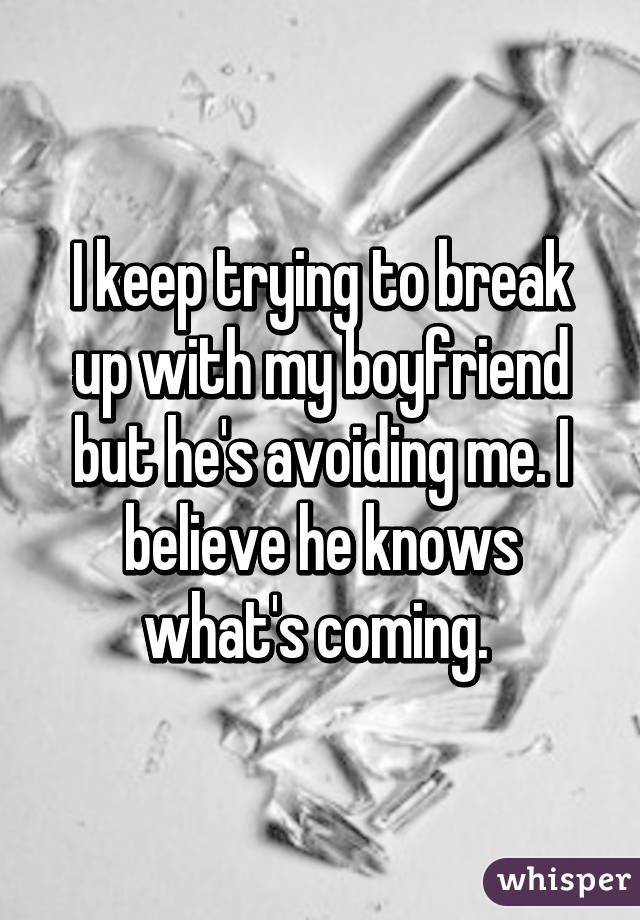 I keep trying to break up with my boyfriend but he's avoiding me. I believe he knows what's coming.