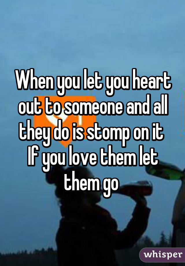 When you let you heart out to someone and all they do is stomp on it  If you love them let them go