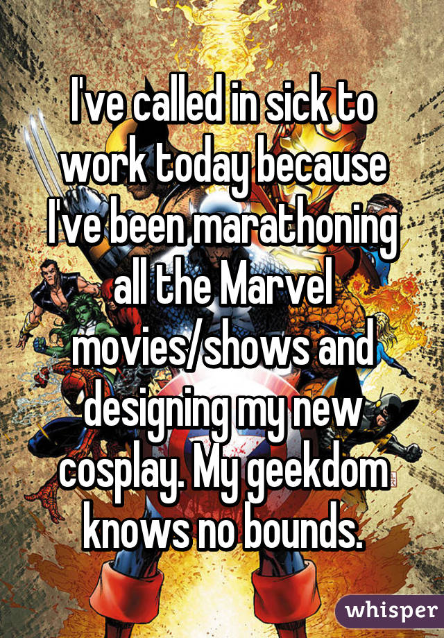 I've called in sick to work today because I've been marathoning all the Marvel movies/shows and designing my new cosplay. My geekdom knows no bounds.