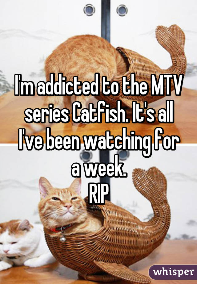 I'm addicted to the MTV series Catfish. It's all I've been watching for a week. RIP