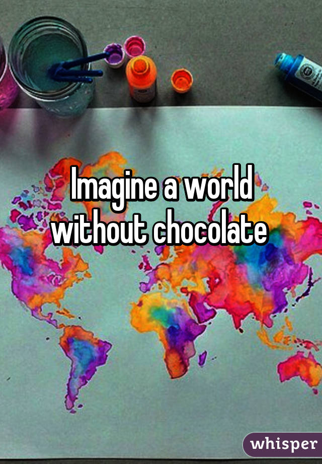 Imagine a world without chocolate