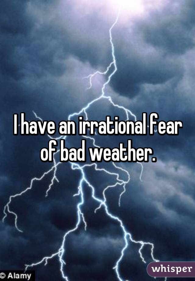 I have an irrational fear of bad weather.