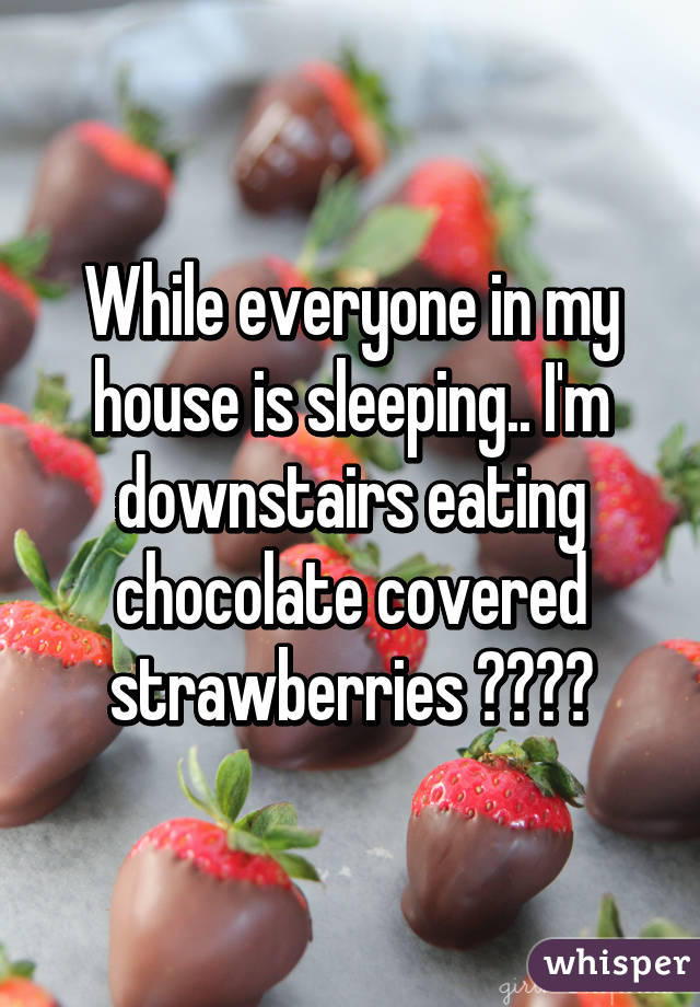 While everyone in my house is sleeping.. I'm downstairs eating chocolate covered strawberries 😍❤️😁