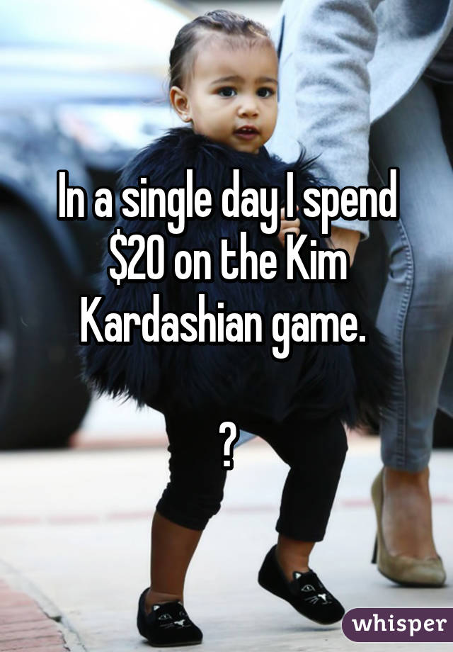 In a single day I spend $20 on the Kim Kardashian game.   😔