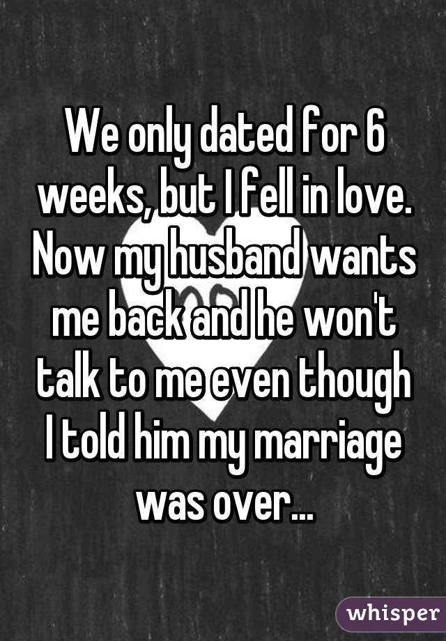 We only dated for 6 weeks, but I fell in love. Now my husband wants me back and he won't talk to me even though I told him my marriage was over...