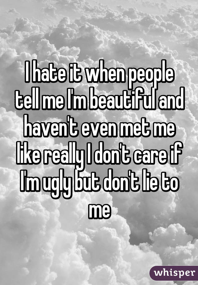 I hate it when people tell me I'm beautiful and haven't even met me like really I don't care if I'm ugly but don't lie to me