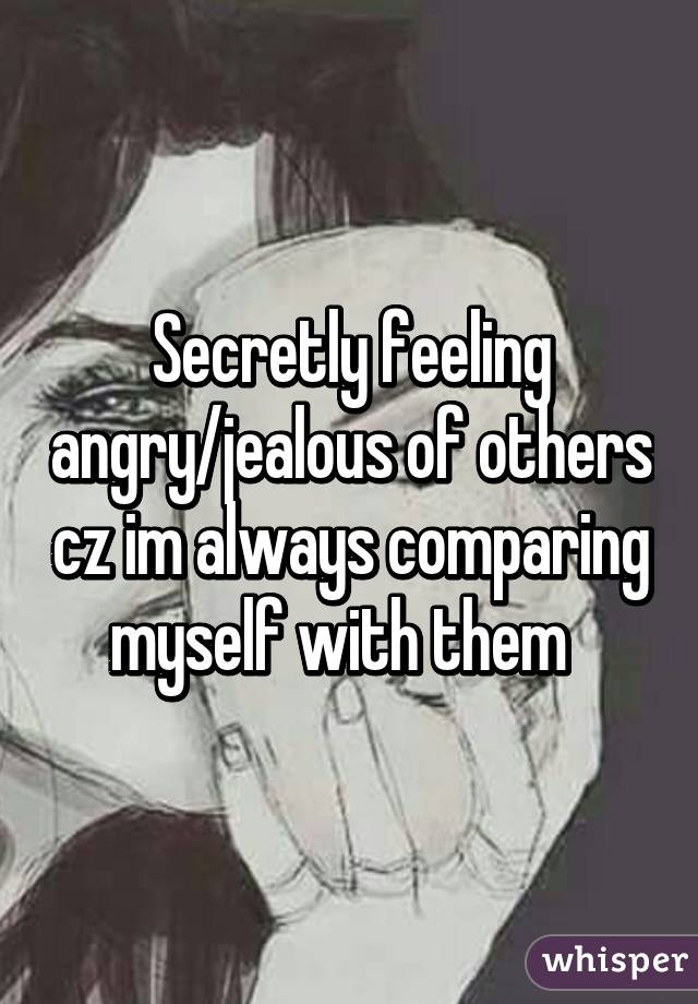 Secretly feeling angry/jealous of others cz im always comparing myself with them