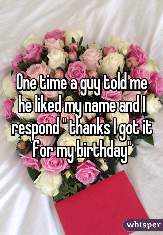 """One time a guy told me he liked my name and I respond """" thanks I got it for my birthday"""""""