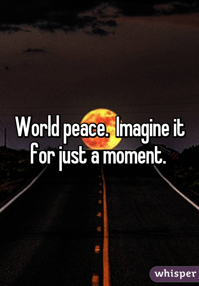 World peace.  Imagine it for just a moment.