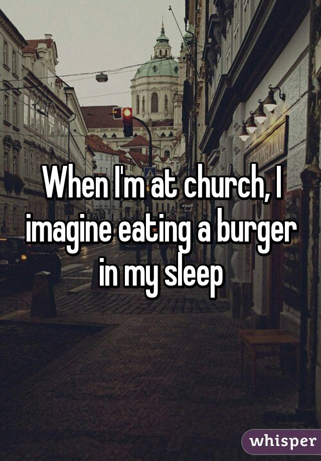 When I'm at church, I imagine eating a burger in my sleep