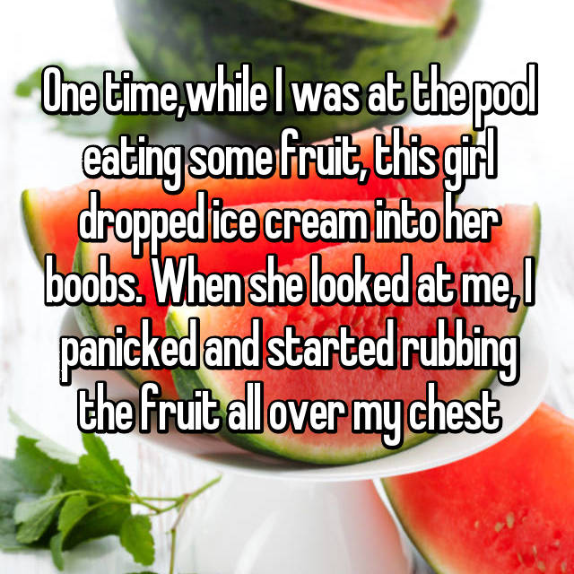 One time,while I was at the pool eating some fruit, this girl dropped ice cream into her boobs. When she looked at me, I panicked and started rubbing the fruit all over my chest