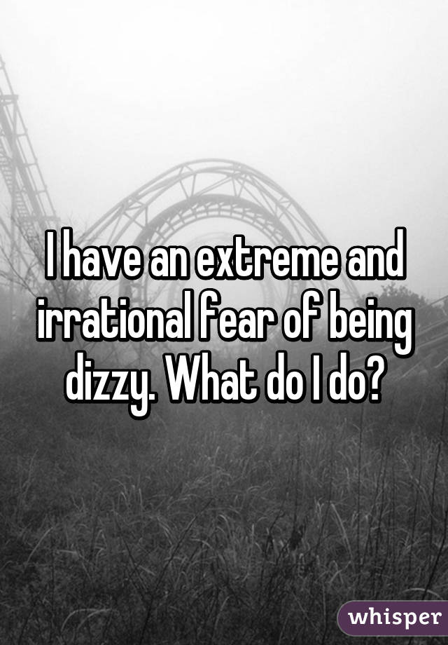 I have an extreme and irrational fear of being dizzy. What do I do?
